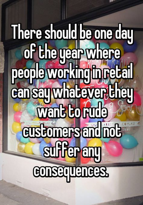 There should be one day of the year where people working in retail can say whatever they want to rude customers and not suffer any consequences.