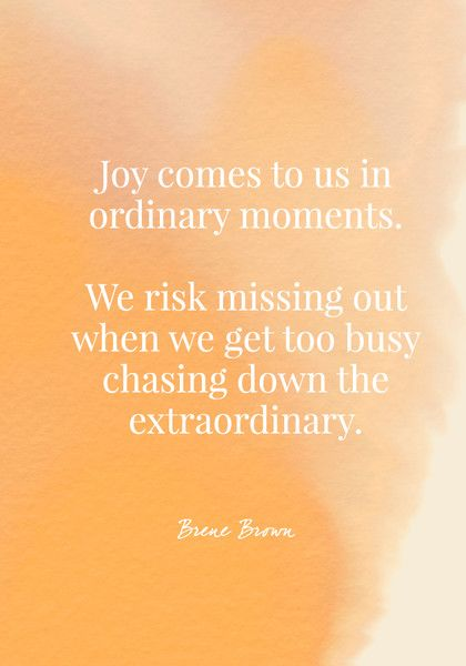 Joy comes to us in ordinary moments. We risk missing out when we get too busy chasing down the extraordinary. - Brene Brown - Quotes On Joy - Photos