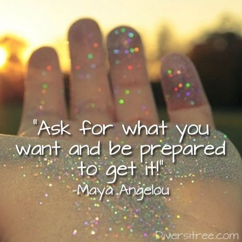"""""""Ask for what you want and be prepared to get it!"""" -Maya Angelou"""
