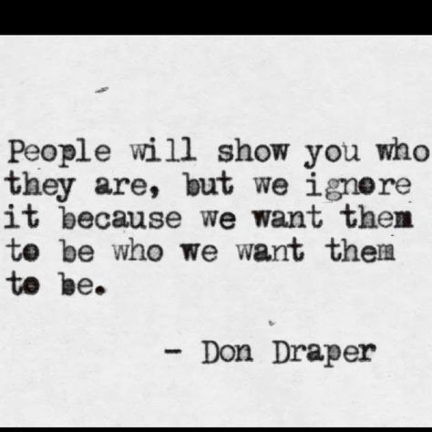 People will show you who they are, but we ignore it because we want them to be who we want them to be