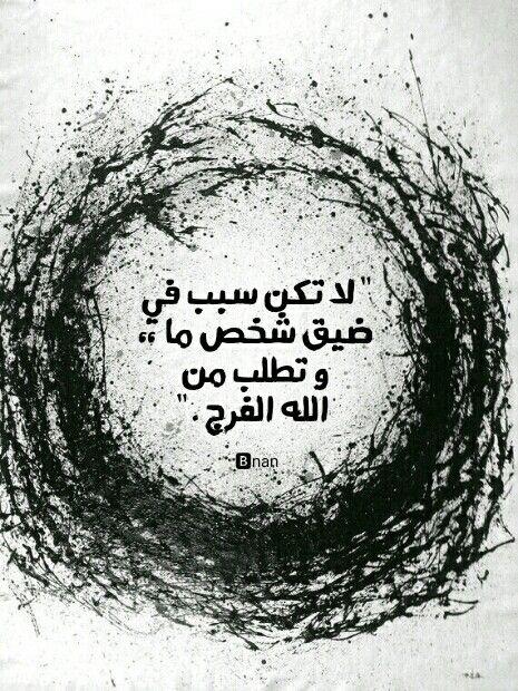 لا تكن سبب في ضيق شخص ما وتطلب الفرج من الله Nan Arabic Quotes Quotes Arabic Words
