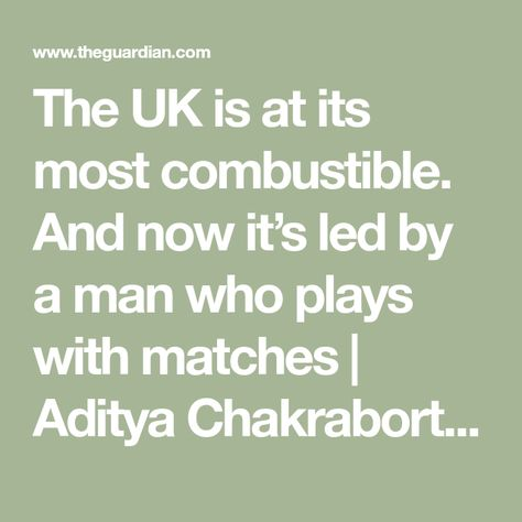 The UK is at its most combustible. And now it's led by a man who plays with matches