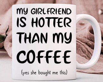 My Girlfriend Is Hotter Than My Coffee Yes She Bought Me This