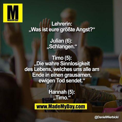 """Lehrerin: """"Was ist eure größte Angst?""""  Julian (6):  """"Schlangen.""""  Timo (5): """"Die wahre Sinnlosigkeit des Lebens, welches uns alle am Ende in einen grausamen, ewigen Tod sendet.""""  Hannah (5): """"Timo."""""""