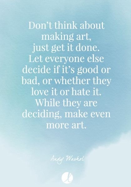 """Don't think about making art, just get it done. Let everyone else decide if it's good or bad, or whether they love it or hate it. While they are deciding, make even more art."" Andy Warhol - Inspiring Art Quotes - Photos"