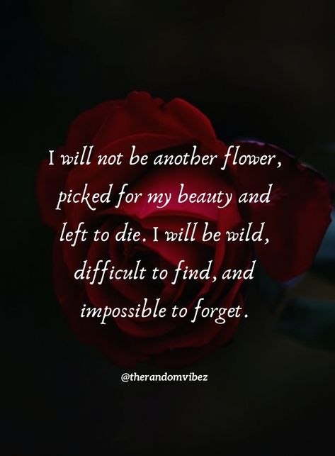 I will not be another flower, picked for my beauty and left to die. I will be wild, difficult to find, and impossible to forget. #Womenquotes #Quotesonwomen #Lifequotes #Womenempowermentquotes #Deepquotes #Womenentrepreneurquotes #Strongwomenquotes #Independentwomanquotes #Beautifulwomenquotes #Hardworkingwomanquotes #Powerfulwomenquotes #Motivationalwomenquote #Inspiringquote #Womensdayquotes #Womensdayslogan #Strongwomenquotes #Femalequote #Womenstrengthquote #Quotesandsayings #therandomvibez