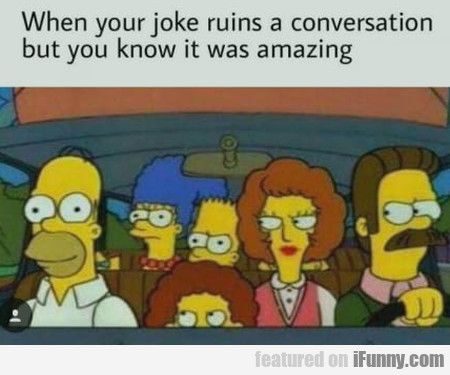 When Your Joke Ruins A Conversation But You Funny Pics Http Www Flaproductions Net Funny Pics When Your Joke Ruin Most Hilarious Memes Funny Petty Memes