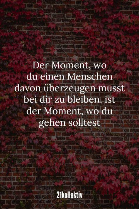 Der Moment, wo du einen Menschen davon überzeugen musst bei dir zu bleiben, ist der Moment, wo du gehen solltest.   21kollektiv   #liebeskummer #lebensweisheit