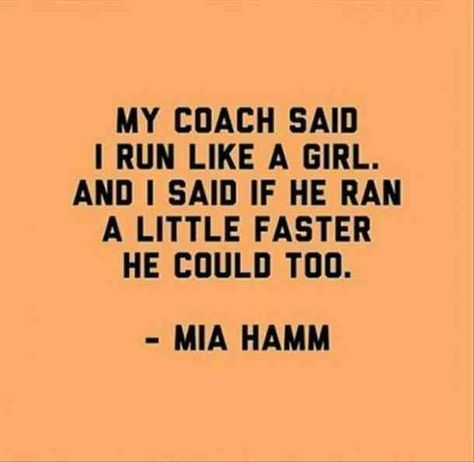"""""""My coach said I run like a girl. And I said if he ran a little faster he could too""""—Mia Hamm #motivationalquotes #quotes #inspirationalquotes #runner #athlete #motivation Follow us on Pinterest: www.pinterest.com/yourtango"""