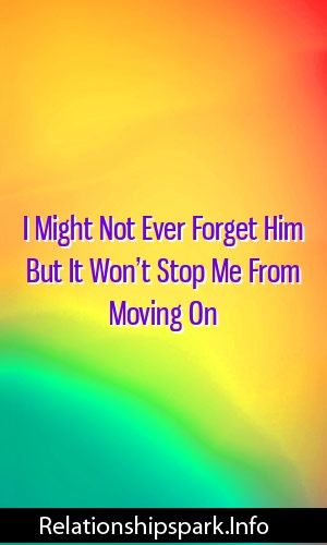 I Might Not Ever Forget Him But It Won T Stop Me From Moving On