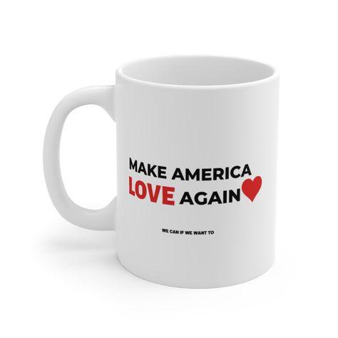 Make America Love Again Mug 11oz We can if We want to Great gift A mug of positivity coffee tea