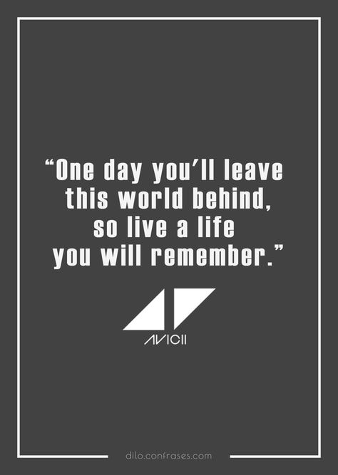 """""""One day you'll leave this world behind,so live a life you will remember.""""- Avicii, The Nights -"""