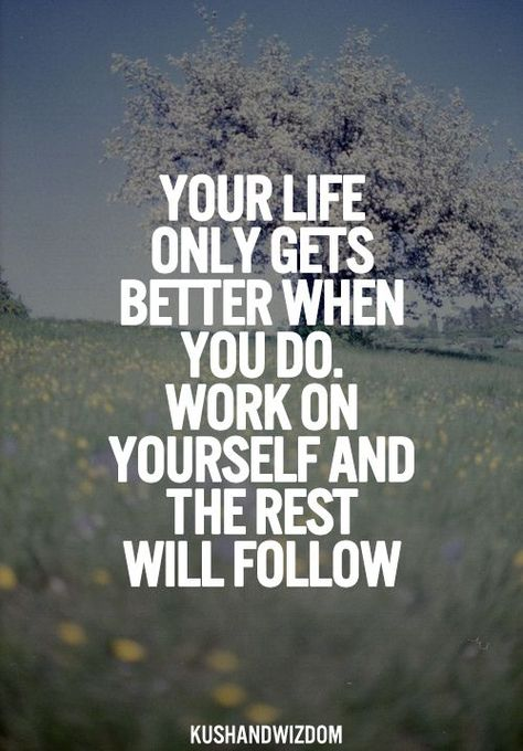 Your Life Only gets better hen you do.  work on yourself and the rest will follow. Quote Motivation