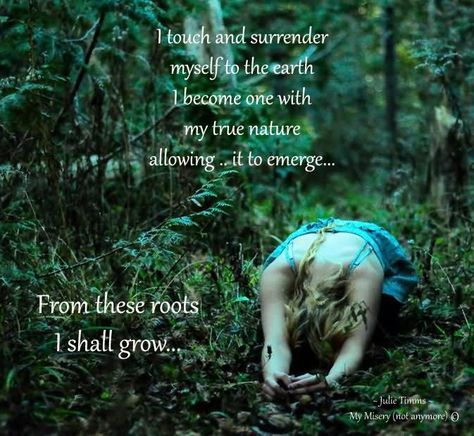 I touch and surrender myself to the earth.  I become one with my true nature allowing it to emerge...From these roots I shall grow...