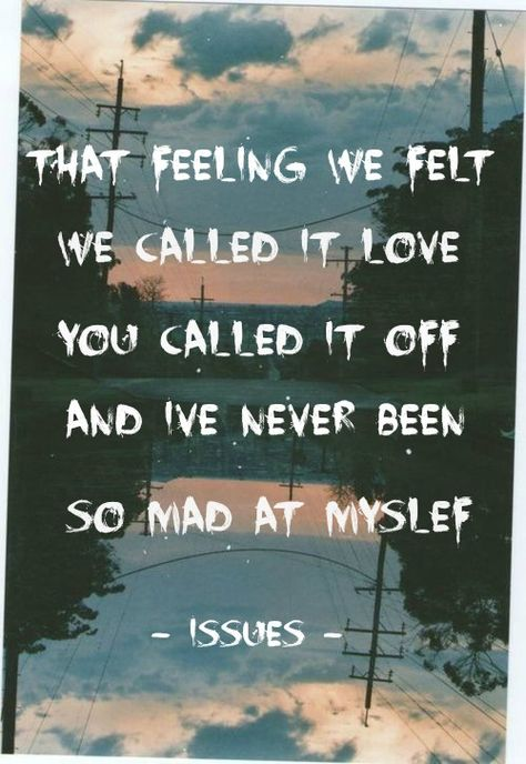 Mad At Myself - Issues So freaky n obsessed with this song, and the acoustic version, OMG it is perfection