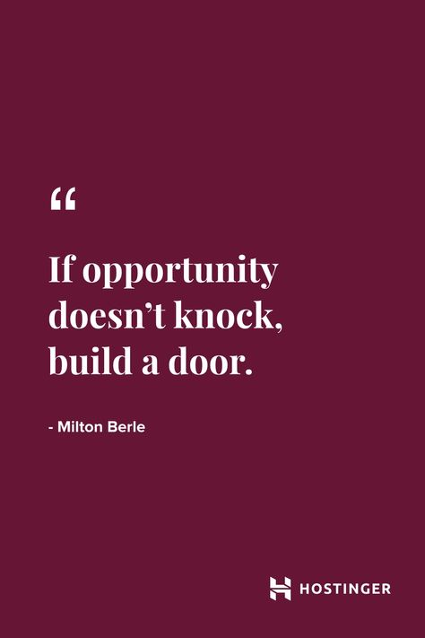 """""""'If opportunity doesn't knock, build a door.'' - Milton Berle 