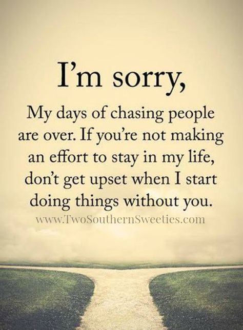 I'm sorry. My days of chasing people are over. If you're not making an effort to stay in my life, don't get upset when I start doing things without you.