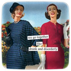 we go together like drunk and disorderly   Anne Taintor