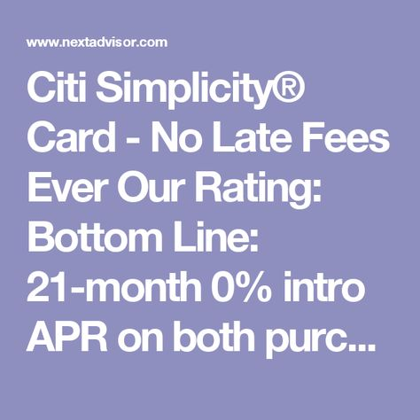 Citi Simplicity® Card - No Late Fees Ever Our Rating: Bottom Line: 21-month 0% intro APR on both purchases and balance transfers, no late fees Annual Fee: $0* Purchase APR: 0%* for 21 months on Purchases*, then 14.24% - 24.24% (Variable) Features: Save money with a 0% intro APR on purchases and transfers, no late fees Balance Transfer APR: 0%* for 21 months on Balance Transfers*, then 14.24% - 24.24% (Variable)