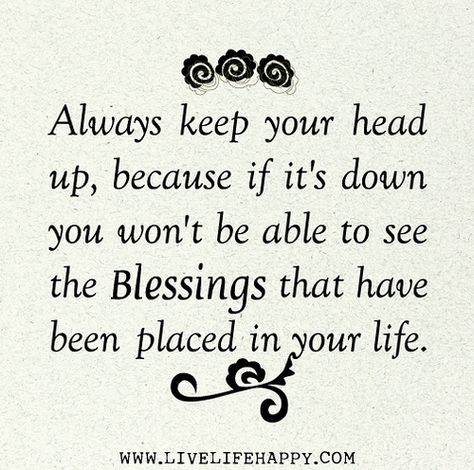 Always keep your head up, because if it's down you won't be able to see the blessings that have been placed in your life.