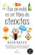 ESO NO ESTÁ EN MI LIBRO DE CIENCIAS. SECRETOS Y HECHOS POCO CONOCIDOS DE LA CIENCIA QUE CAMBIARON NUESTRAS VIDAS. Kate Kelly.