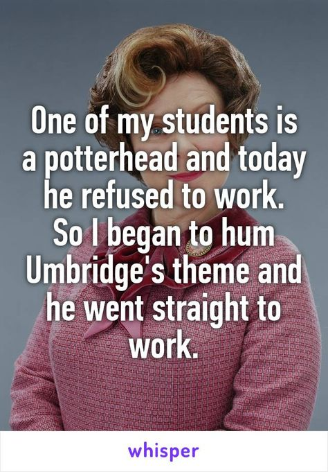 One of my students is a potterhead and today he refused to work. So I began to hum Umbridge's theme and he went straight to work.