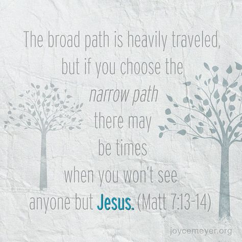 The broad path is heavily traveled, but if you choose the narrow path there may be times when you won't see anyone but Jesus. (Matt 7:13-14)