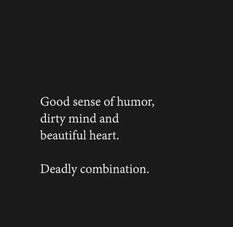 Good sense of humor, dirty mind and beautiful heart. Deadly combination.