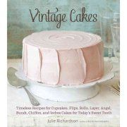 Vintage Cakes Timeless Recipes for Cupcakes Flips Rolls Layer Angel Bundt Chiffon & Icebox Cakes for Todays Sweet Tooth by Julie Richardson