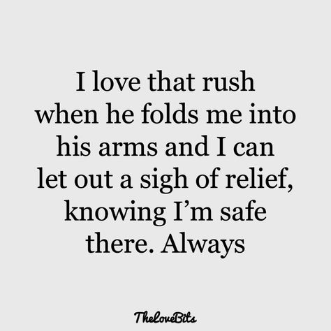 I love that rush when he folds me into his arms and I can let out a sigh of relief, knowing I'm safe there. Always