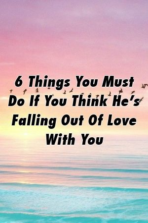 Presents 6 Things You Must Do If You Think He S Falling Out Of