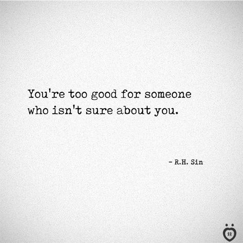You're too good for someone who isn't sure about you.  - R.H. Sin