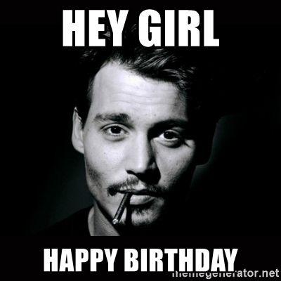 Hey Girl Happy Birthday Johnny Depp Hey Girl Happy Birthday Happy Birthday Man Happy Birthday