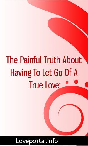 The Painful Truth About Having To Let Go Of A True Love