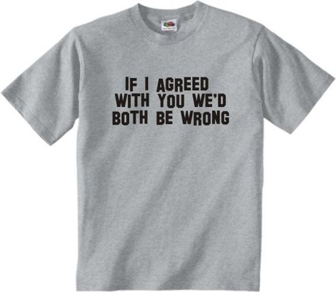 If I Agreed With You We'd Both Be Wrong - Funny Slogan Gift T-Shirt. €8,99, via Etsy.