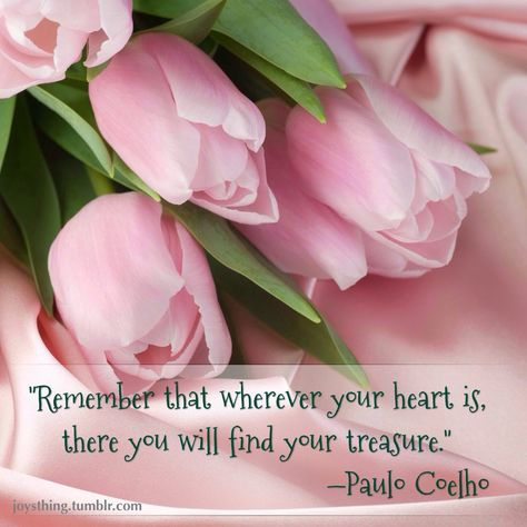 Remember that wherever your heart is, there you will find your treasure.