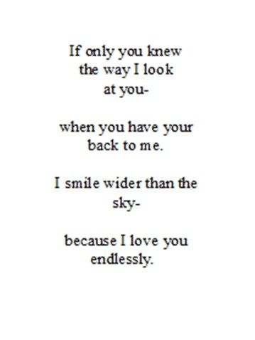 If only you knew the way I look at you - when you have your back to me.  I smile wider than the sky - because I love you endlessly.