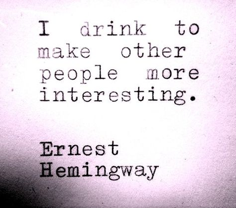 I drink to make other people more interesting.