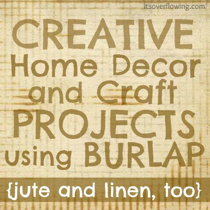 It's Overflowing | Tips to Simplify, Beautify, and Delight in Life: Creative Home Decor and Craft Projects Using Burlap