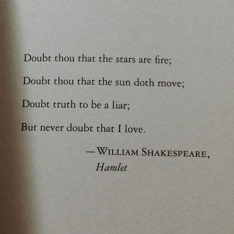 """HAMLET - SHAKESPEARE   """"But never doubt that I love.""""I love this so much. Not only does it mean something special to me, but it also reminds us of the evolution of English as a language. The rhyme scheme shows that during Shakespeare's day,..."""