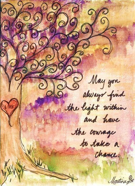 May you always find the light within and have the courage to take a chance.
