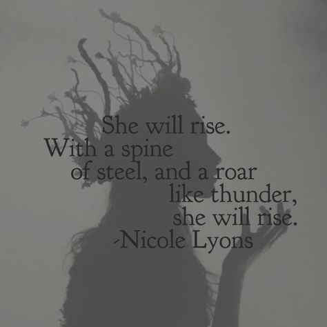 She will rise. With a spine of steel, and a roar like thunder, she will rise. © Nicole Lyons 2016