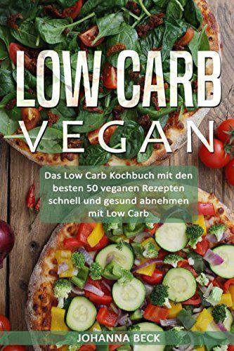 Low Carb Vegan Das Low Carb Kochbuch Mit Den Besten 50 Veganen Rezepten C Schnell Und Gesund Abnehmen Low Carb Vegan Abnehmen Mit Low Carb Low Carb Kochbuch