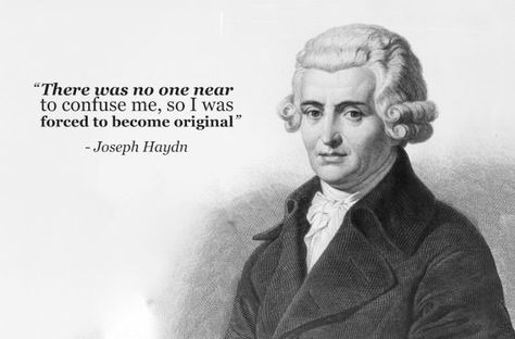 """There was no one near to confuse me, so I was forced to become original."" - Joseph Haydn"