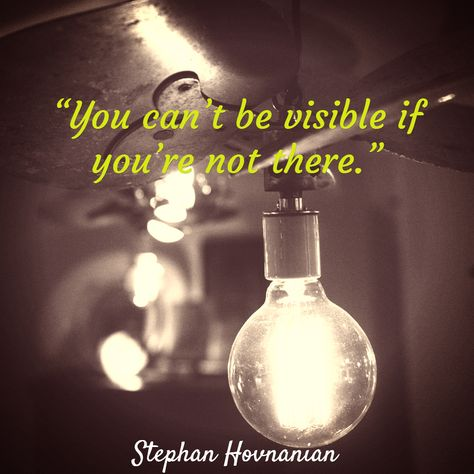 """""""You can't be visible if you're not there."""" ~ Stephan Hovnanian (listen to minute 26:25 at http://denisewakeman.com/hoa/boost-your-visibility-in-2015/ )"""