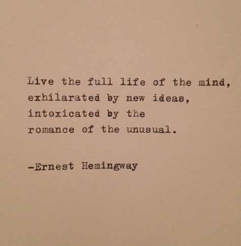 Live the full life of the mind, exhilarated by teh new ideas, intoxicated by the romance of the unusual // ERNEST HEMINGWAY