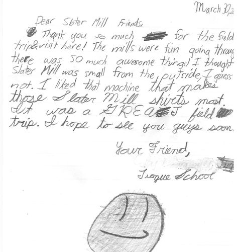 Thank you note from an elementary school student after his trip to Slater Mill!     Thank you so much for the field trip and visit here! The mills were fun going through--there was SO much awesome things! I thought Slater Mill was small from the outside, but I guess not. I liked the machine that makes those Slater Mill shirts most. It was a GREAT field trip. I hope you see you guys soon!