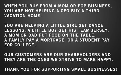 When you buy from a small business you are not helping a CEO buy a third home.   You are helping a little girl get dance lessons, a little boy get his team jersey, a mom or dad put food on the table, a family pay a mortgage, or a student pay for college.    Our customers are our shareholders and they are the ones we strive to make happy.    Thank you for supporting small businesses.