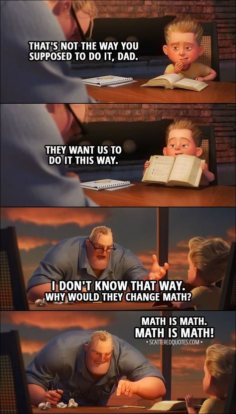 Quote from Incredibles 2 (2018) Trailer │  Dash: That's not the way you supposed to do it, Dad. They want us to do it this way. Bob: I don't know that way. Why would they change math? Math is math. MATH IS MATH! │ #Incredibles #Incredibles2 #Quotes