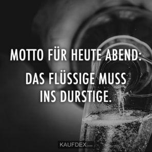 Motto für heute Abend: Das flüssige muss ins durstige